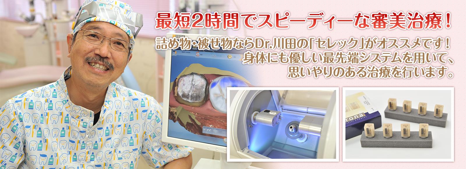 【最短1時間でスピーディーな審美治療!】詰め物・被せ物ならDr.川田の「セレック」がオススメです!身体にも優しい最先端システムを用いて、思いやりのある治療を行います。